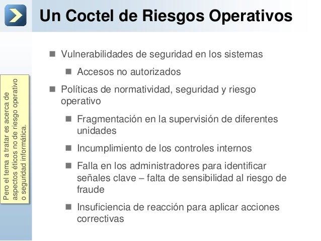 Un Coctel de Riesgos Operativos Vulnerabilidades de seguridad en los sistemas Accesos no autorizados Políticas de norma...