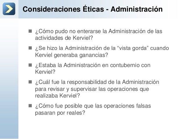 Consideraciones Éticas - Administración ¿Cómo pudo no enterarse la Administración de lasactividades de Kerviel? ¿Se hizo...