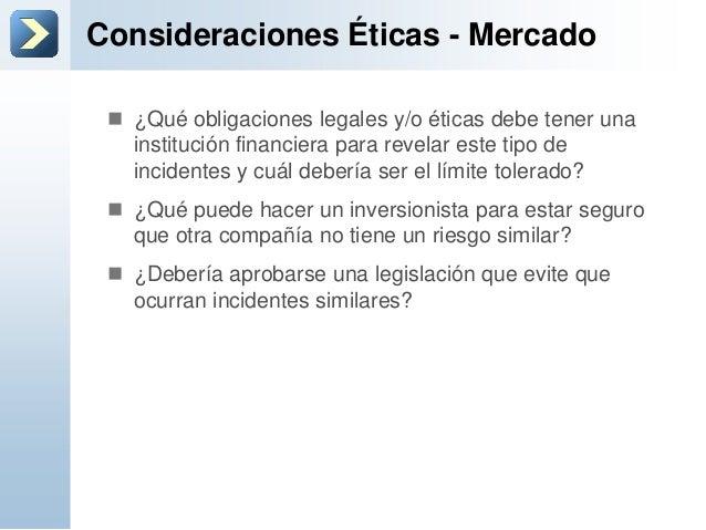 Consideraciones Éticas - Mercado ¿Qué obligaciones legales y/o éticas debe tener unainstitución financiera para revelar e...