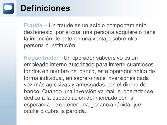 DefinicionesRogue trader - Un operador subversivo es unempleado interno autorizado para invertir cuantiososfondos en nombr...