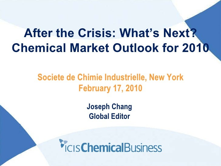 After the Crisis: What's Next? Chemical Market Outlook for 2010 Joseph Chang Global Editor Societe de Chimie Industrielle,...