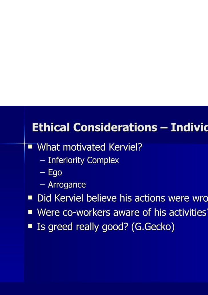Ethical Considerations – Individual <ul><li>What motivated Kerviel? </li></ul><ul><ul><li>Inferiority Complex </li></ul></...