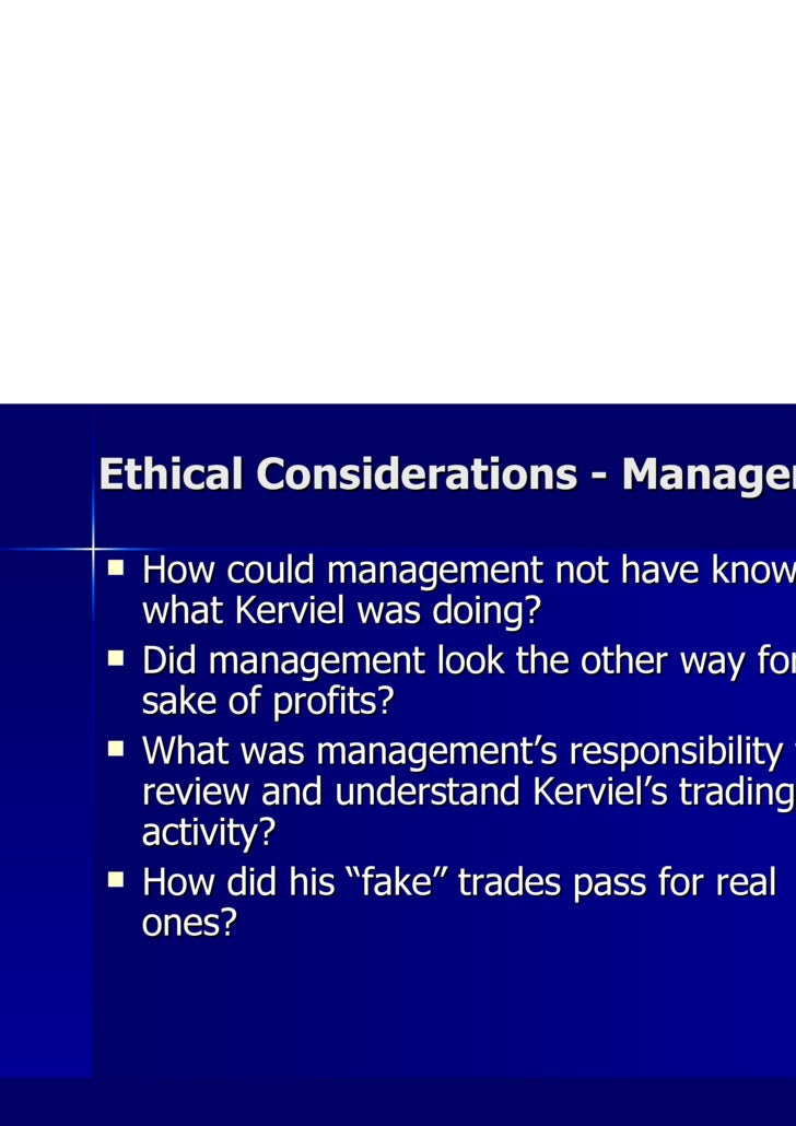 Ethical Considerations - Management <ul><li>How could management not have known what Kerviel was doing? </li></ul><ul><li>...