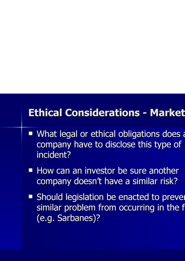 Ethical Considerations - Market <ul><li>What legal or ethical obligations does a company have to disclose this type of inc...