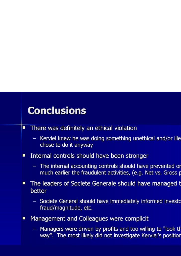 Conclusions <ul><li>There was definitely an ethical violation </li></ul><ul><ul><li>Kerviel knew he was doing something un...