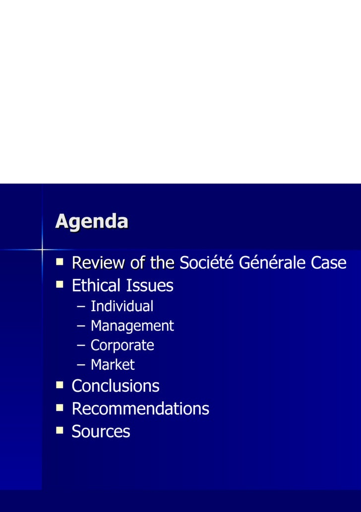 Agenda <ul><li>Review of the  Société Générale Case </li></ul><ul><li>Ethical Issues </li></ul><ul><ul><li>Individual </li...