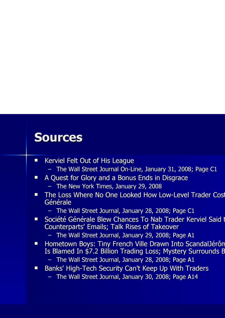 Sources <ul><li>Kerviel Felt Out of His League </li></ul><ul><ul><li>The Wall Street Journal On-Line, January 31, 2008; Pa...