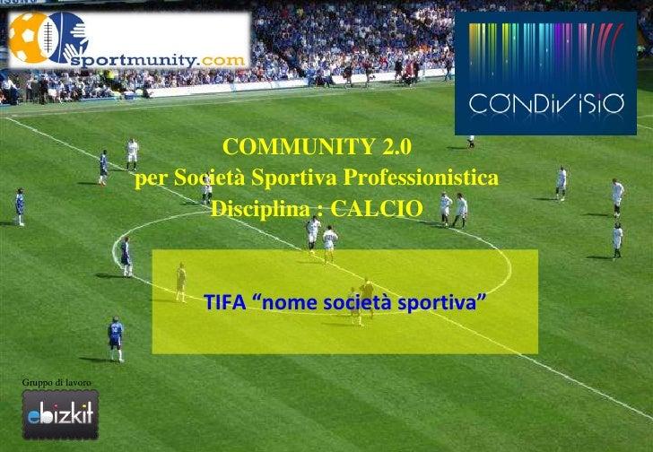 """COMMUNITY 2.0<br />per Società Sportiva Professionistica<br />Disciplina : CALCIO<br />TIFA """"nome società sportiva""""<br />G..."""