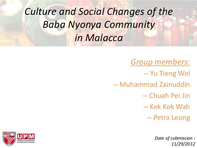 Culture and Social Changes of theBaba Nyonya Communityin MalaccaGroup members:– Yu Tieng Wei– Muhammad Zainuddin– Chuah Pe...