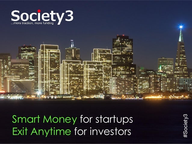 © Copyright Society3 - 2015#Society3 Smart Money for startups Exit Anytime for investors #Society3