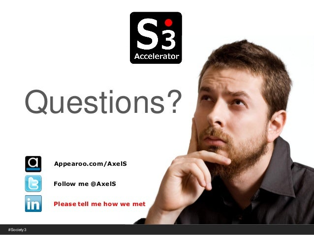 © Copyright S3 Academy 2014#Society3 Questions? Follow me @AxelS Please tell me how we met Appearoo.com/AxelS