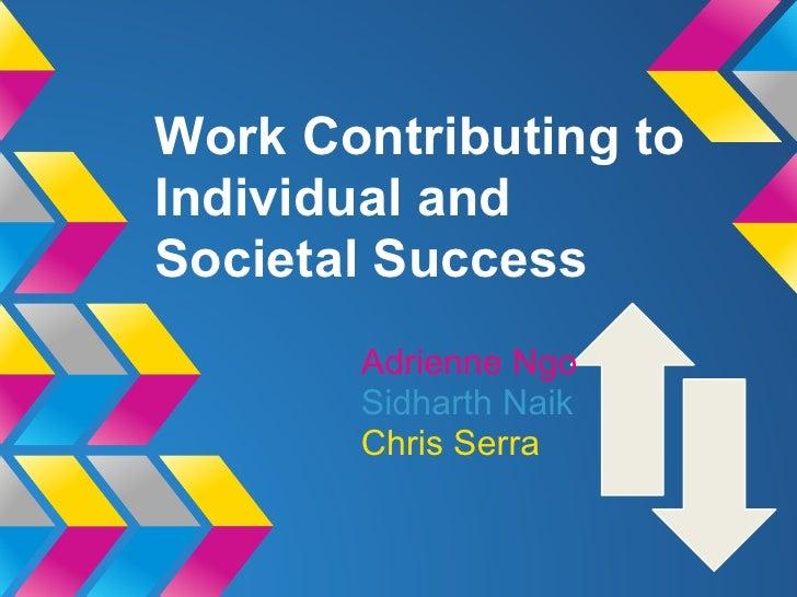 Work Contributing toIndividual andSocietal Success       Adrienne Ngo       Sidharth Naik       Chris Serra