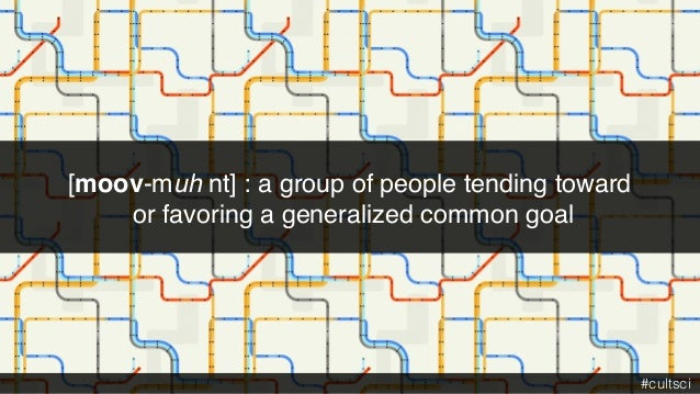 [moov-muh nt] : a group of people tending toward or favoring a generalized common goal #cultsci