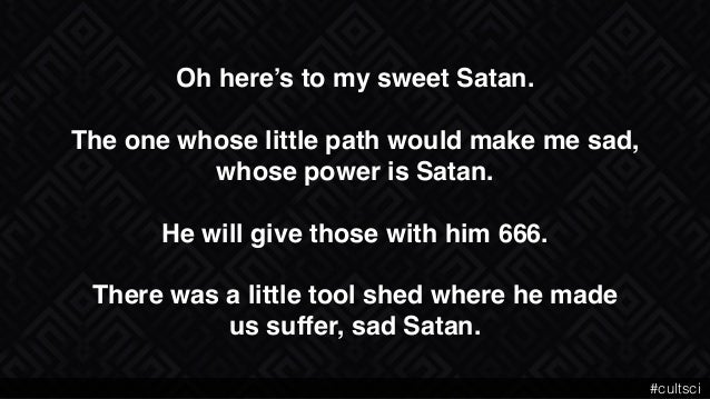 """Oh here's to my sweet Satan."""" """" The one whose little path would make me sad,"""" whose power is Satan."""" """" He will give those ..."""