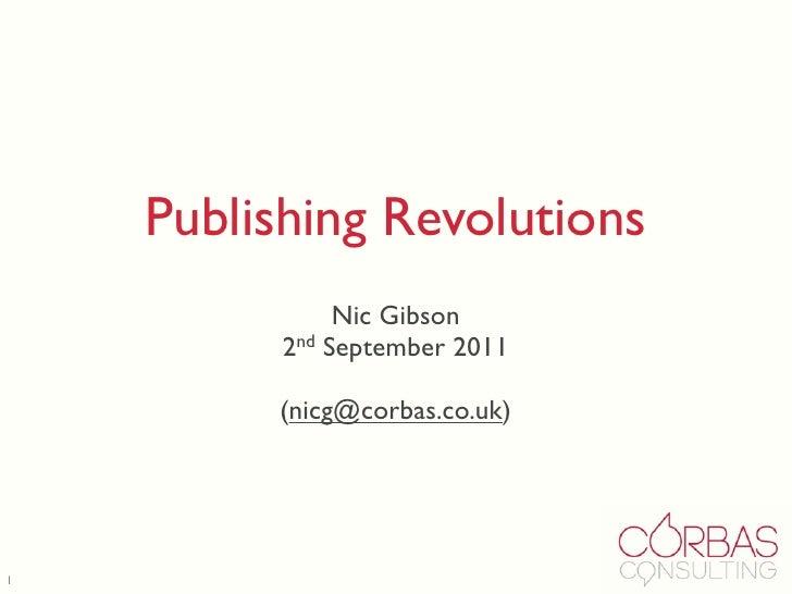 Publishing Revolutions               Nic Gibson          2nd September 2011         (nicg@corbas.co.uk)1
