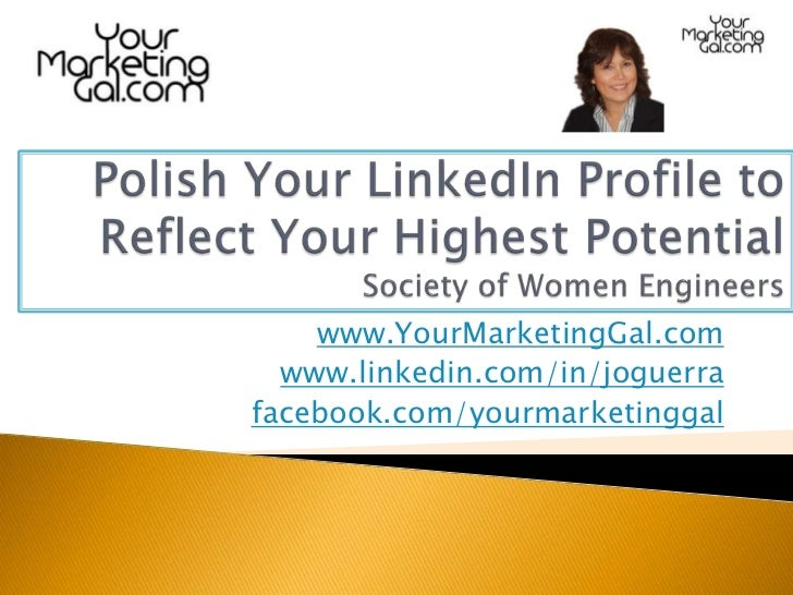 Polish Your LinkedIn Profile to Reflect Your Highest PotentialSociety of Women Engineers<br />www.YourMarketingGal.com<br ...
