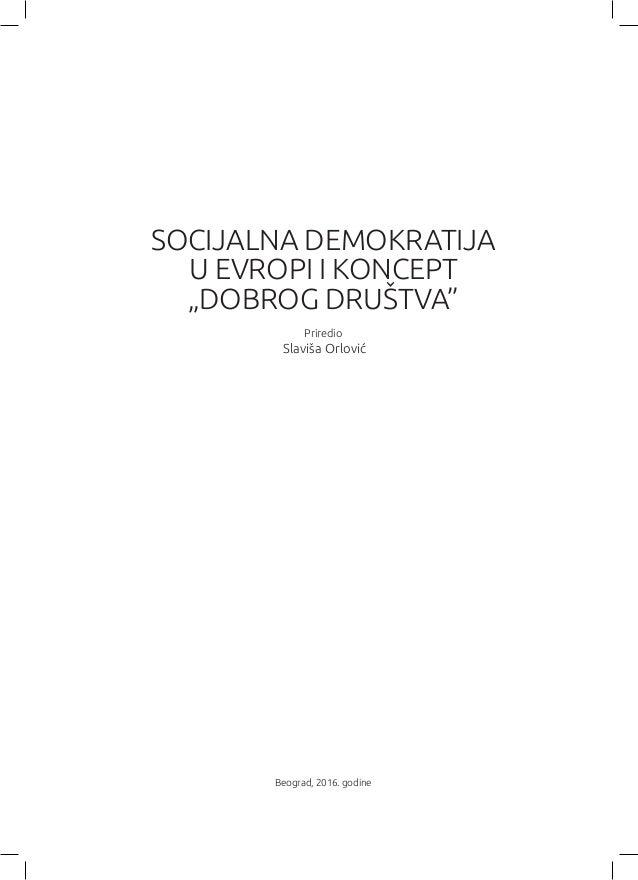 """Beograd, 2016. godine SOCIJALNA DEMOKRATIJA U EVROPI I KONCEPT """"DOBROG DRUŠTVA"""" Priredio Slaviša Orlović"""