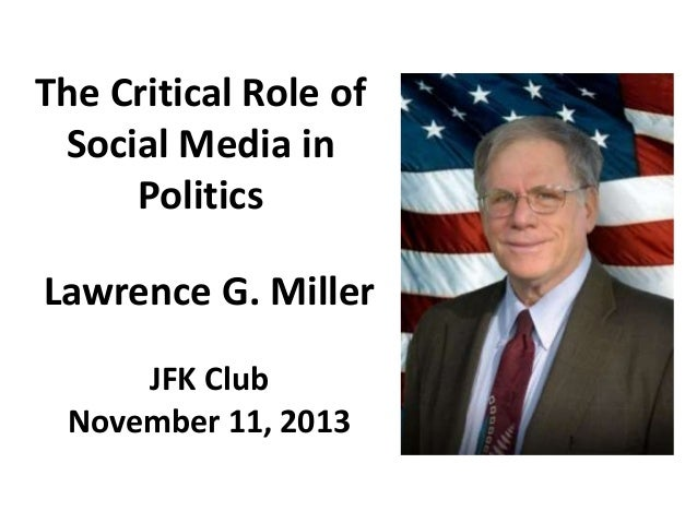 The Critical Role of Social Media in Politics  Lawrence G. Miller JFK Club November 11, 2013