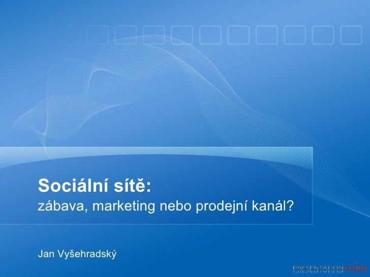 Sociální sítě: zábava, marketing nebo prodejní kanál? Jan Vyšehradský