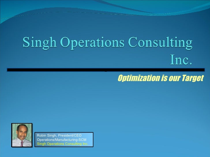 Optimization is our Target z Robin Singh, President/CEO Operations/Manufacturing-SCM Singh Operations Consulting Inc.