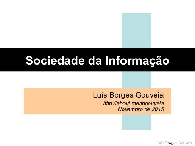 Luis Borges GouveiaLuis Borges Gouveia Sociedade da Informação Luís Borges Gouveia http://about.me/lbgouveia Novembro de 2...