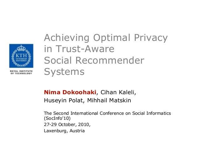 Achieving Optimal Privacy in Trust-Aware Social Recommender Systems Nima Dokoohaki, Cihan Kaleli, Huseyin Polat, Mihhail M...