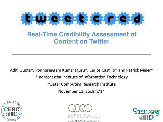 "Real-Time Credibility Assessment of  Content on Twitter""  Adi$  Gupta*,  Ponnurangam  Kumaraguru*,  Carlos  Cas$llo~  and ..."