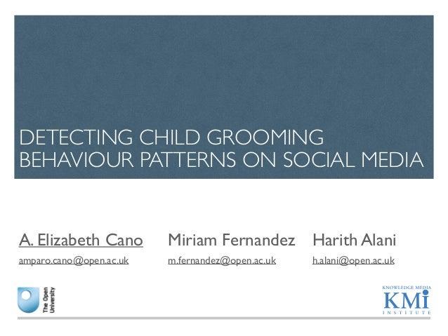 DETECTING CHILD GROOMING  BEHAVIOUR PATTERNS ON SOCIAL MEDIA  Miriam Fernandez  m.fernandez@open.ac.uk  Harith Alani  h.al...