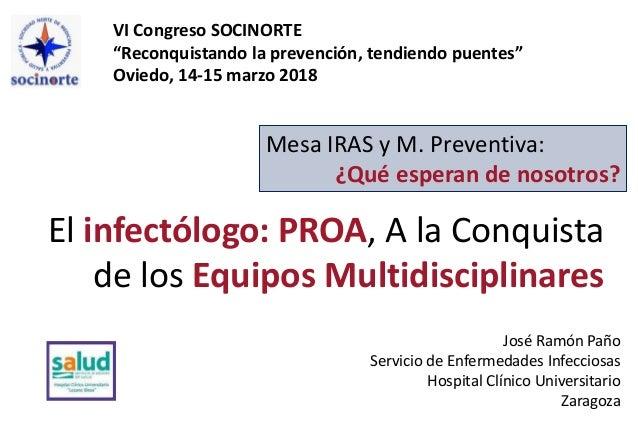 """VI Congreso SOCINORTE """"Reconquistando la prevención, tendiendo puentes"""" Oviedo, 14-15 marzo 2018 El infectólogo: PROA, A l..."""