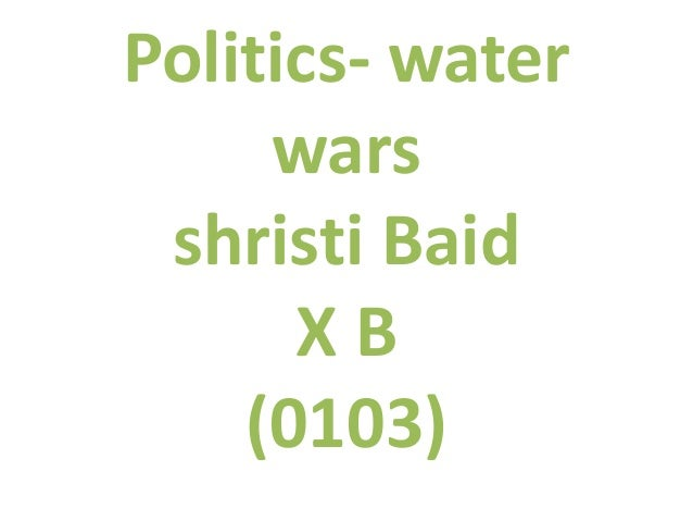 Politics- water wars shristi Baid XB (0103)