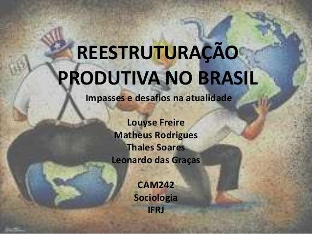 REESTRUTURAÇÃO PRODUTIVA NO BRASIL Impasses e desafios na atualidade Louyse Freire Matheus Rodrigues Thales Soares Leonard...