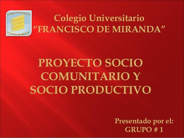 """Colegio Universitario """"FRANCISCO DE MIRANDA"""" Presentado por el: GRUPO # 1 PROYECTO SOCIO COMUNITARIO Y SOCIO PRODUCTIVO"""