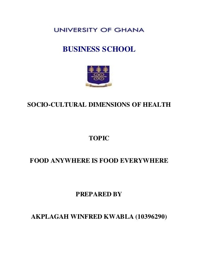BUSINESS SCHOOL SOCIO-CULTURAL DIMENSIONS OF HEALTH TOPIC FOOD ANYWHERE IS FOOD EVERYWHERE PREPARED BY AKPLAGAH WINFRED KW...