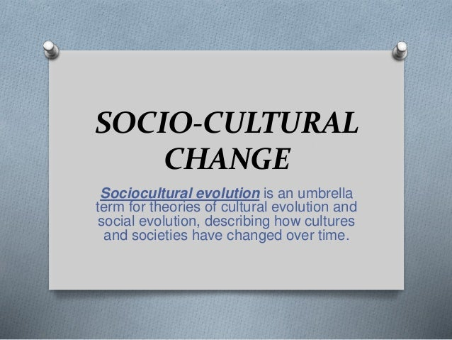 SOCIO-CULTURAL CHANGE Sociocultural evolution is an umbrella term for theories of cultural evolution and social evolution,...