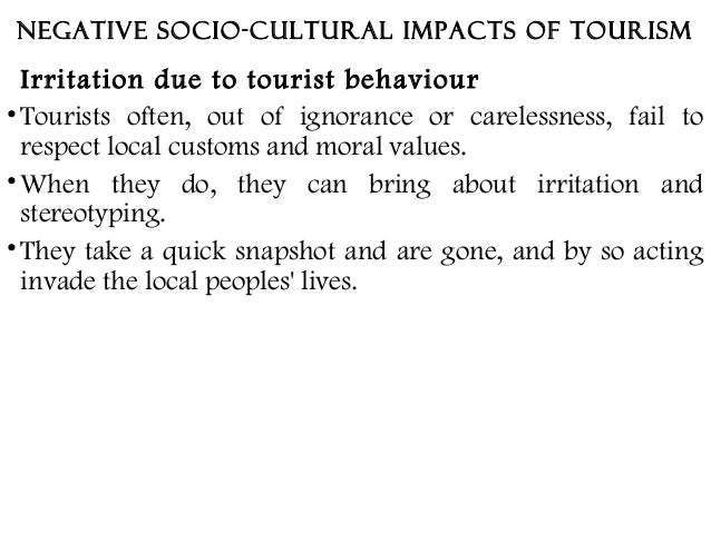 impact of culture on tourism Tourism has three major impacts namely, socio-cultural, environmental and economic impacts socio-cultural impact of tourism tourism may have many different effects on the social and cultural aspects of life in a particular region or area, depending on the cultural and religious strengths of that region.