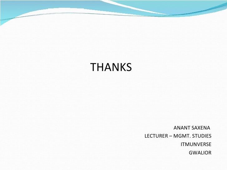 <ul><li>THANKS  </li></ul><ul><li>ANANT SAXENA  </li></ul><ul><li>LECTURER – MGMT. STUDIES </li></ul><ul><li>ITMUNVERSE </...