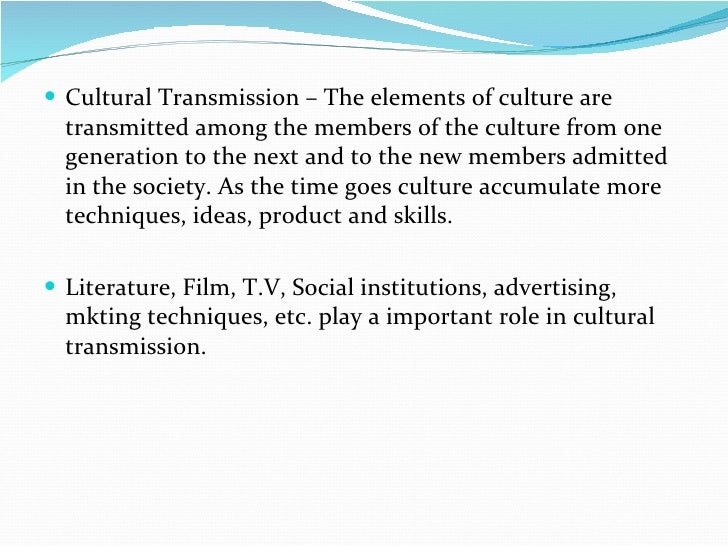<ul><li>Cultural Transmission – The elements of culture are transmitted among the members of the culture from one generati...