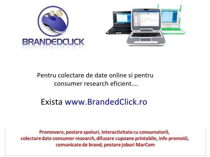 Pentru colectare de date online si pentru  consumer research eficient…. Exista  www.BrandedClick.ro
