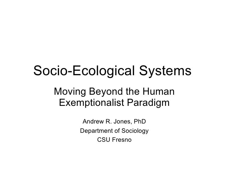 Socio-Ecological Systems Moving Beyond the Human Exemptionalist Paradigm Andrew R. Jones, PhD Department of Sociology CSU ...