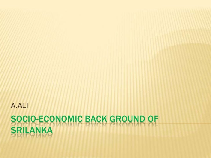 SOCIO-ECONOMIC BACK GROUND OF SRILANKA<br />A.ALI<br />