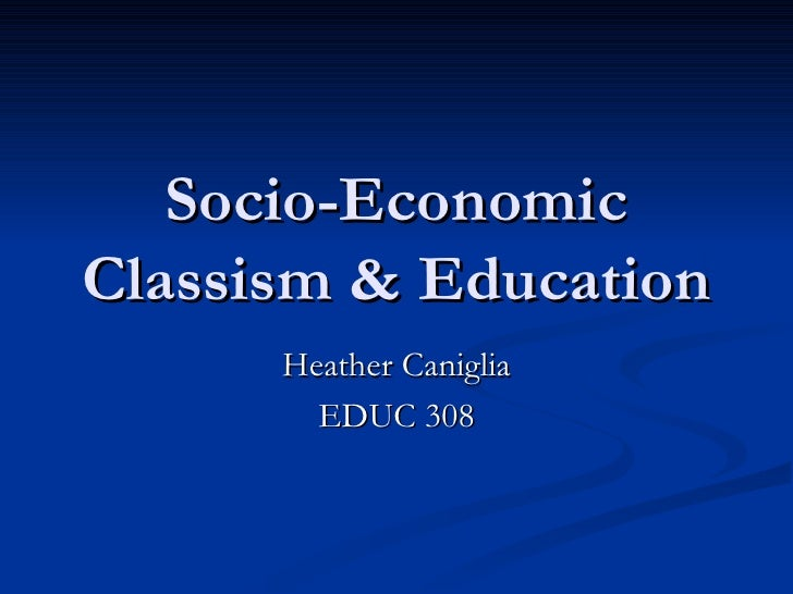 Socio-Economic Classism & Education Heather Caniglia EDUC 308