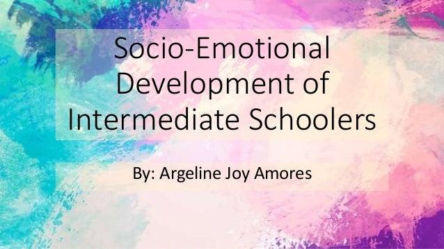 Socio-Emotional Development of Intermediate Schoolers By: Argeline Joy Amores
