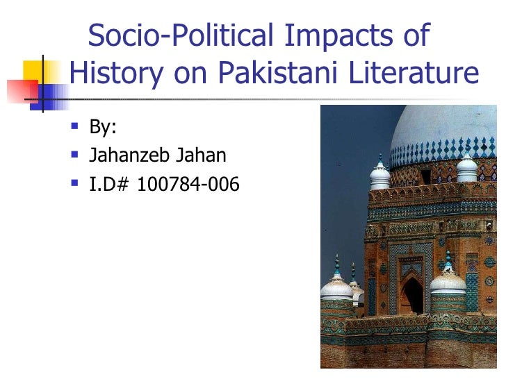 Socio-Political Impacts of History on Pakistani Literature <ul><li>By: </li></ul><ul><li>Jahanzeb Jahan </li></ul><ul><li>...