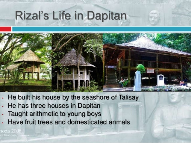 rizal in dapitan essay Rizal in dapitan from june 17, 1892 to july 31, 1896, dapitan became the bare witness to one of the most fruitful periods in rizal's life his stay in the province was more than he was living in exile.