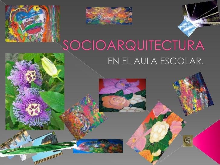 SOCIOARQUITECTURA<br /> EN EL AULA ESCOLAR.<br />