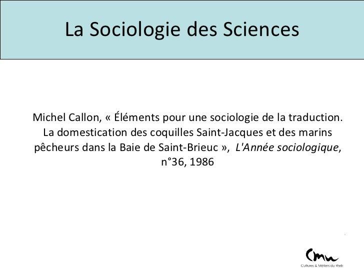 La Sociologie des Sciences Michel Callon, « Éléments pour une sociologie de la traduction. La domestication des coquilles ...