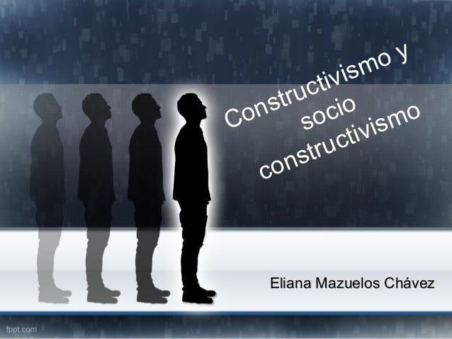 Constructivismo y socio constructivismo Eliana Mazuelos ChávezEliana Mazuelos Chávez