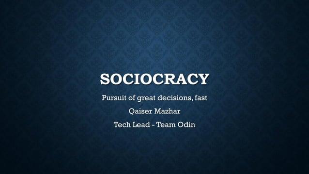 SOCIOCRACY Pursuit of great decisions, fast Qaiser Mazhar Tech Lead - Team Odin