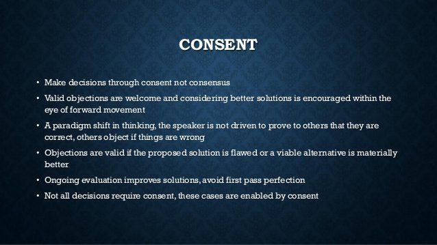CONSENT • Make decisions through consent not consensus • Valid objections are welcome and considering better solutions is ...