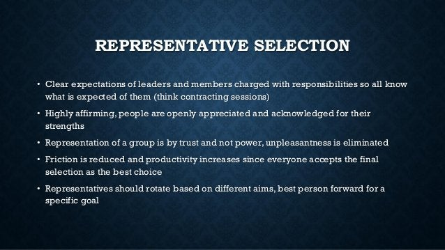 REPRESENTATIVE SELECTION • Clear expectations of leaders and members charged with responsibilities so all know what is exp...
